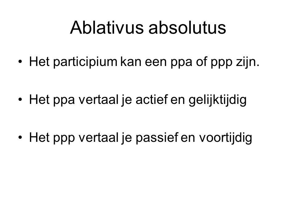 Ablativus absolutus Het participium kan een ppa of ppp zijn. Het ppa vertaal je actief en gelijktijdig Het ppp vertaal je passief en voortijdig