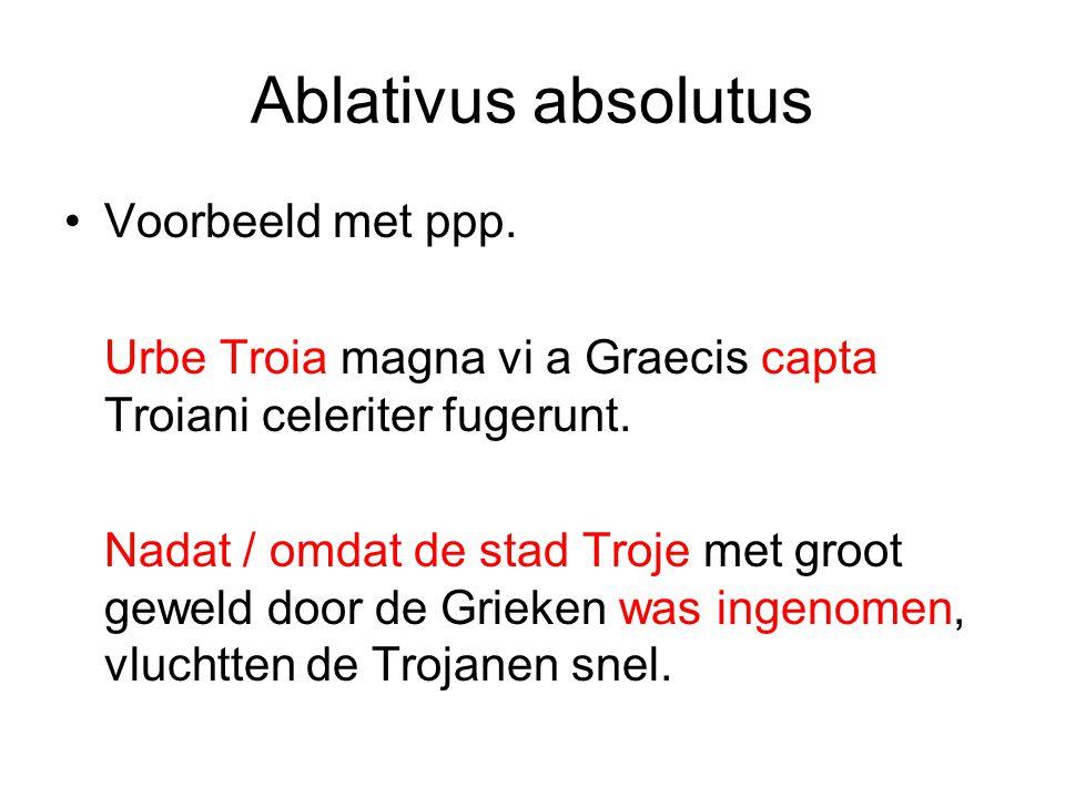 Ablativus absolutus Voorbeeld met ppp. Urbe Troia magna vi a Graecis capta Troiani celeriter fugerunt. Nadat / omdat de stad Troje met groot geweld do