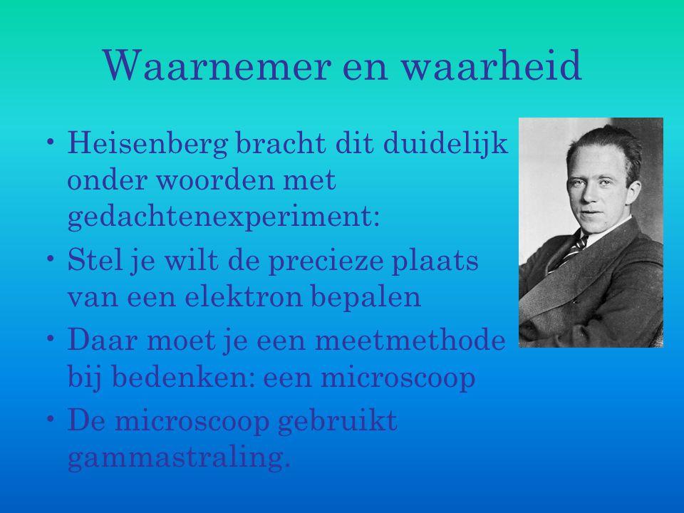 Waarnemer en waarheid Heisenberg bracht dit duidelijk onder woorden met gedachtenexperiment: Stel je wilt de precieze plaats van een elektron bepalen