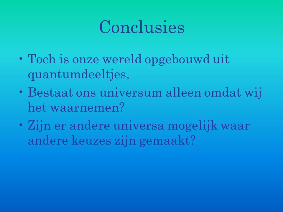 Conclusies Toch is onze wereld opgebouwd uit quantumdeeltjes, Bestaat ons universum alleen omdat wij het waarnemen? Zijn er andere universa mogelijk w