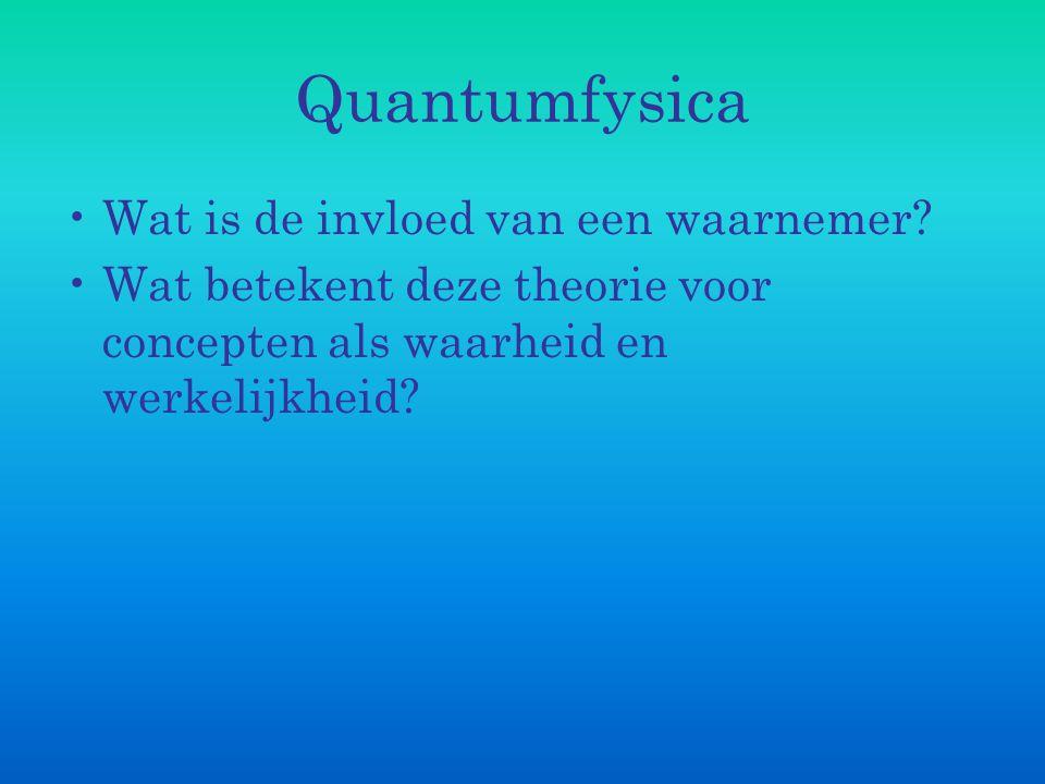 Quantumfysica Wat is de invloed van een waarnemer? Wat betekent deze theorie voor concepten als waarheid en werkelijkheid?
