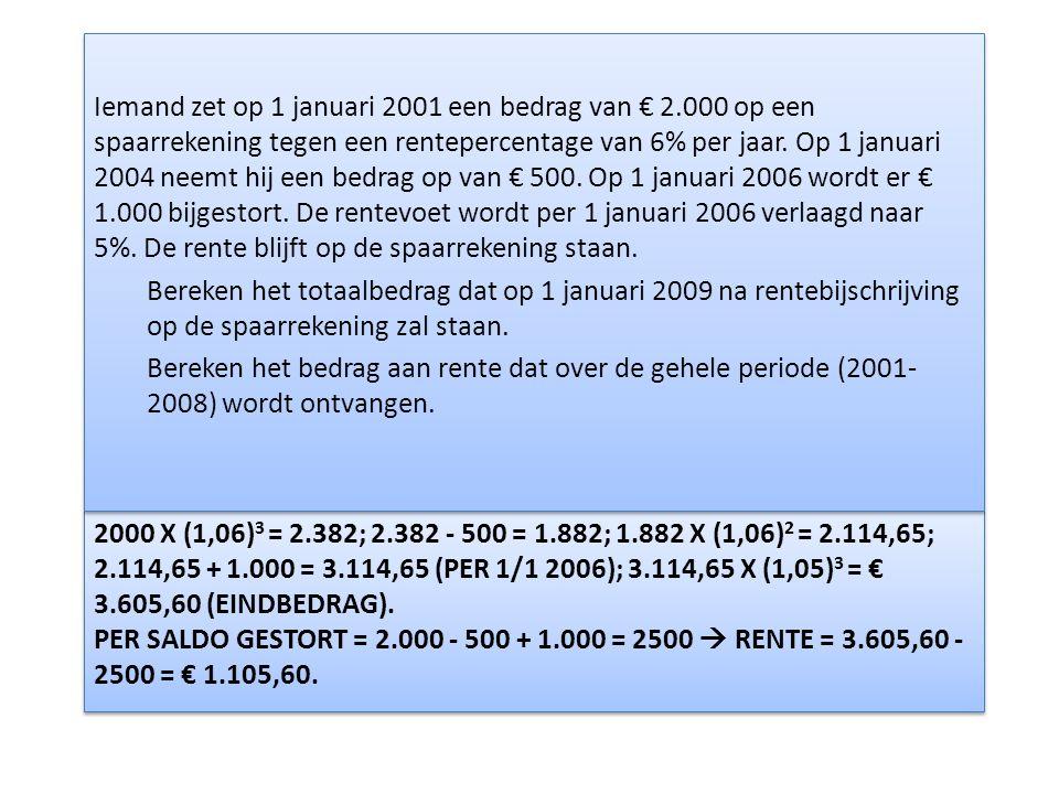 2000 X (1,06) 3 = 2.382; 2.382 - 500 = 1.882; 1.882 X (1,06) 2 = 2.114,65; 2.114,65 + 1.000 = 3.114,65 (PER 1/1 2006); 3.114,65 X (1,05) 3 = € 3.605,60 (EINDBEDRAG).