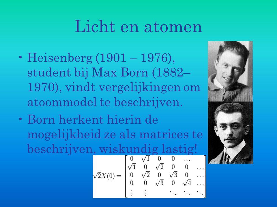 Licht en atomen Heisenberg (1901 – 1976), student bij Max Born (1882– 1970), vindt vergelijkingen om atoommodel te beschrijven. Born herkent hierin de