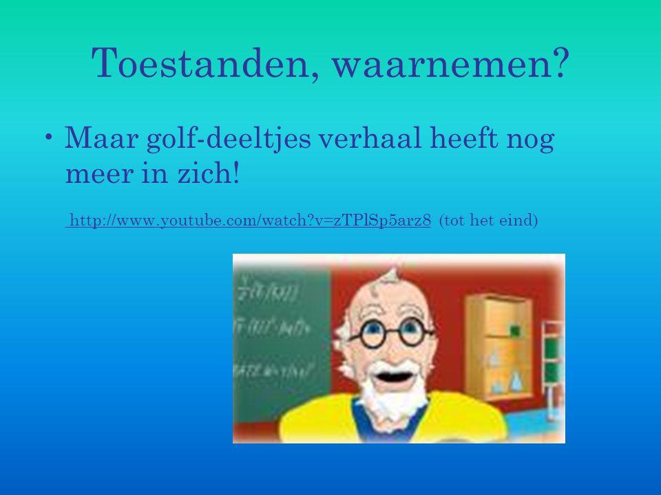 Toestanden, waarnemen? Maar golf-deeltjes verhaal heeft nog meer in zich! http://www.youtube.com/watch?v=zTPlSp5arz8 (tot het eind) http://www.youtube