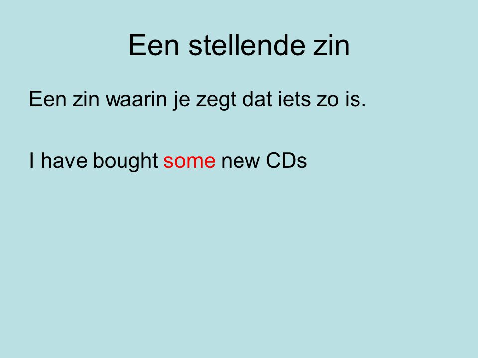Een stellende zin Een zin waarin je zegt dat iets zo is. I have bought some new CDs
