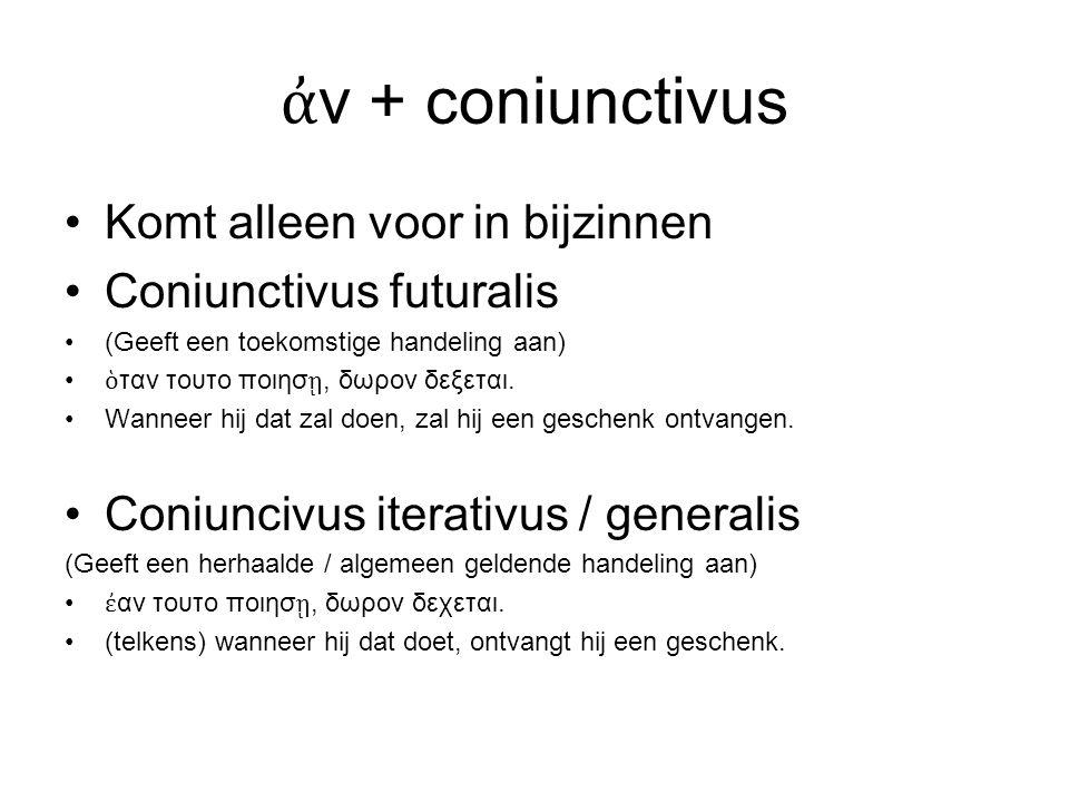 ἀ ν + coniunctivus Komt alleen voor in bijzinnen Coniunctivus futuralis (Geeft een toekomstige handeling aan) ὁ ταν τουτο ποιησ ῃ, δωρον δεξεται.