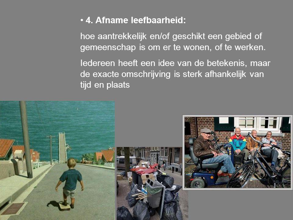 4. Afname leefbaarheid: hoe aantrekkelijk en/of geschikt een gebied of gemeenschap is om er te wonen, of te werken. Iedereen heeft een idee van de bet