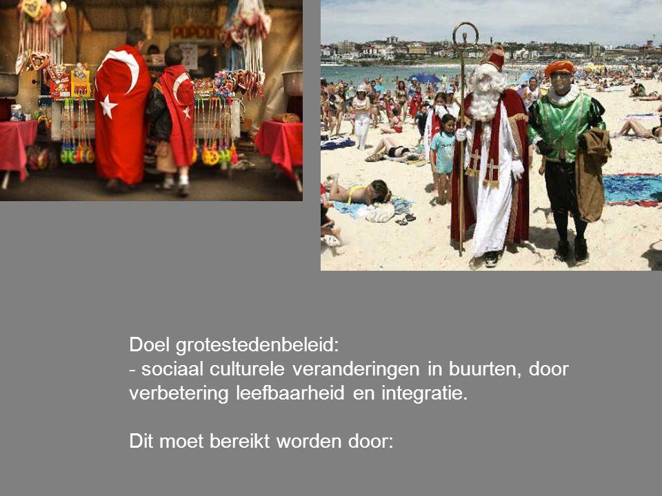 Doel grotestedenbeleid: - sociaal culturele veranderingen in buurten, door verbetering leefbaarheid en integratie. Dit moet bereikt worden door: