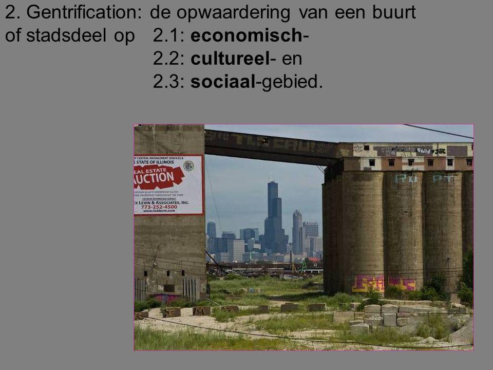 2. Gentrification: de opwaardering van een buurt of stadsdeel op 2.1: economisch- 2.2: cultureel- en 2.3: sociaal-gebied.