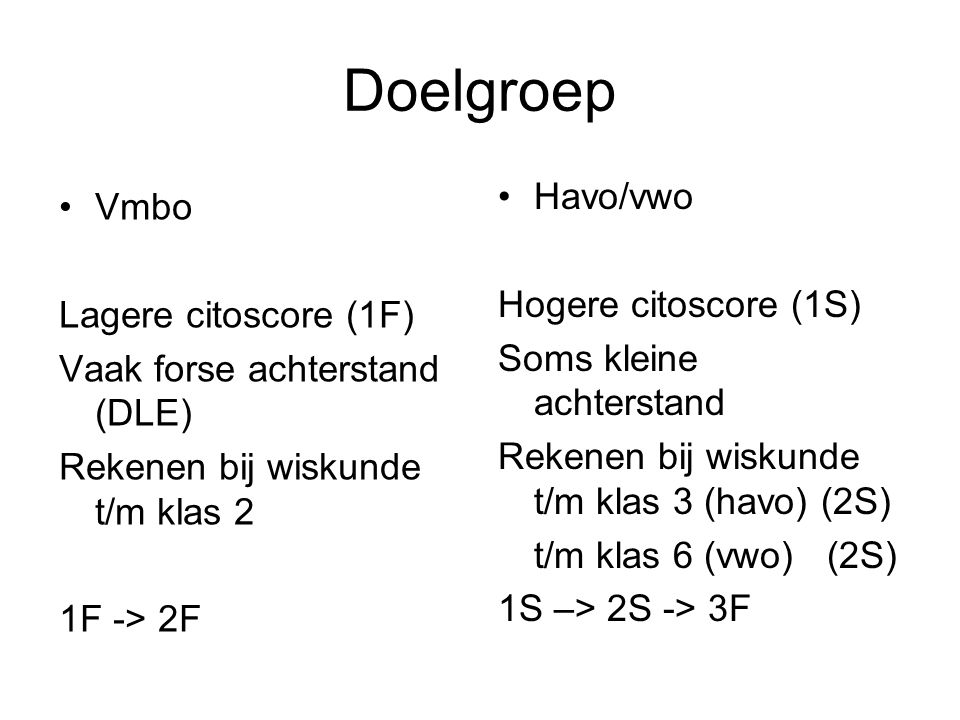 Doelgroep Vmbo Lagere citoscore (1F) Vaak forse achterstand (DLE) Rekenen bij wiskunde t/m klas 2 1F -> 2F Havo/vwo Hogere citoscore (1S) Soms kleine achterstand Rekenen bij wiskunde t/m klas 3 (havo) (2S) t/m klas 6 (vwo) (2S) 1S –> 2S -> 3F