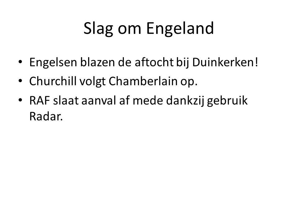 Slag om Engeland Engelsen blazen de aftocht bij Duinkerken! Churchill volgt Chamberlain op. RAF slaat aanval af mede dankzij gebruik Radar.