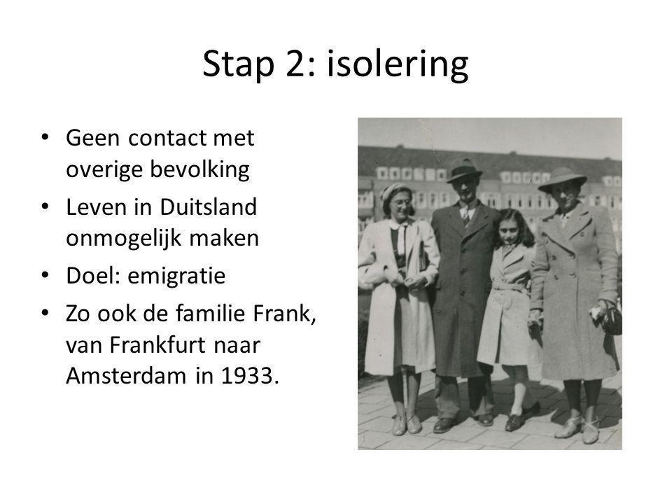 Stap 2: isolering Geen contact met overige bevolking Leven in Duitsland onmogelijk maken Doel: emigratie Zo ook de familie Frank, van Frankfurt naar Amsterdam in 1933.
