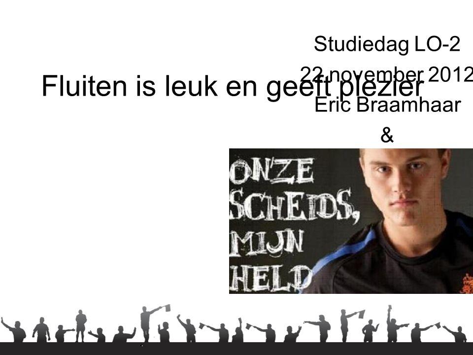 Fluiten is leuk en geeft plezier Studiedag LO-2 22 november 2012 Eric Braamhaar & Dennis Witsiers