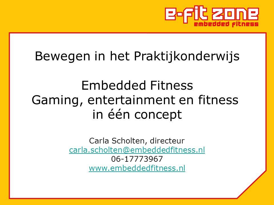 Bewegen in het Praktijkonderwijs Embedded Fitness Gaming, entertainment en fitness in één concept Carla Scholten, directeur carla.scholten@embeddedfitness.nl 06-17773967 www.embeddedfitness.nl carla.scholten@embeddedfitness.nl www.embeddedfitness.nl