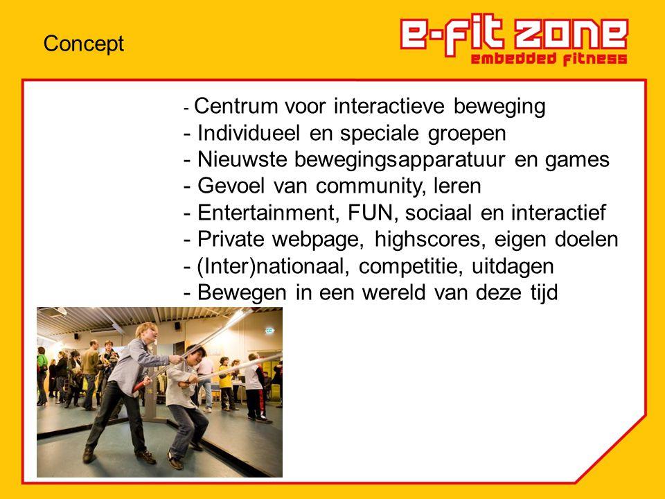 - Centrum voor interactieve beweging - Individueel en speciale groepen - Nieuwste bewegingsapparatuur en games - Gevoel van community, leren - Entertainment, FUN, sociaal en interactief - Private webpage, highscores, eigen doelen - (Inter)nationaal, competitie, uitdagen - Bewegen in een wereld van deze tijd Concept