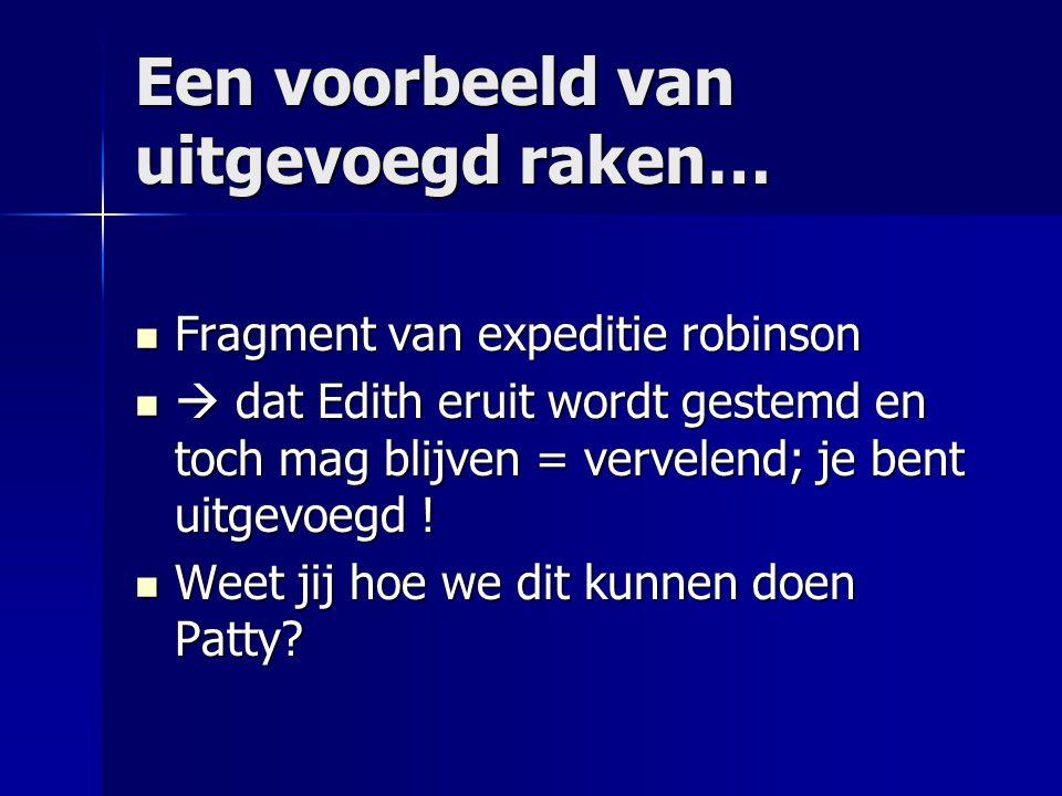 Een voorbeeld van uitgevoegd raken… Fragment van expeditie robinson Fragment van expeditie robinson  dat Edith eruit wordt gestemd en toch mag blijve
