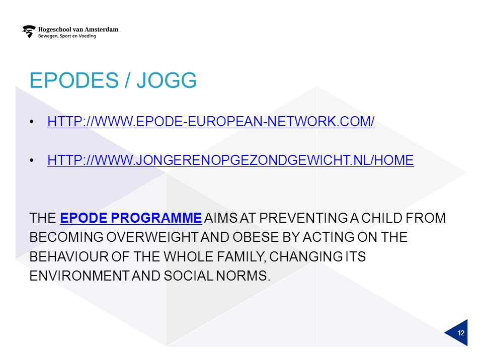 EPODES / JOGG HTTP://WWW.EPODE-EUROPEAN-NETWORK.COM/ HTTP://WWW.JONGERENOPGEZONDGEWICHT.NL/HOME THE EPODE PROGRAMME AIMS AT PREVENTING A CHILD FROMEPODE PROGRAMME BECOMING OVERWEIGHT AND OBESE BY ACTING ON THE BEHAVIOUR OF THE WHOLE FAMILY, CHANGING ITS ENVIRONMENT AND SOCIAL NORMS.