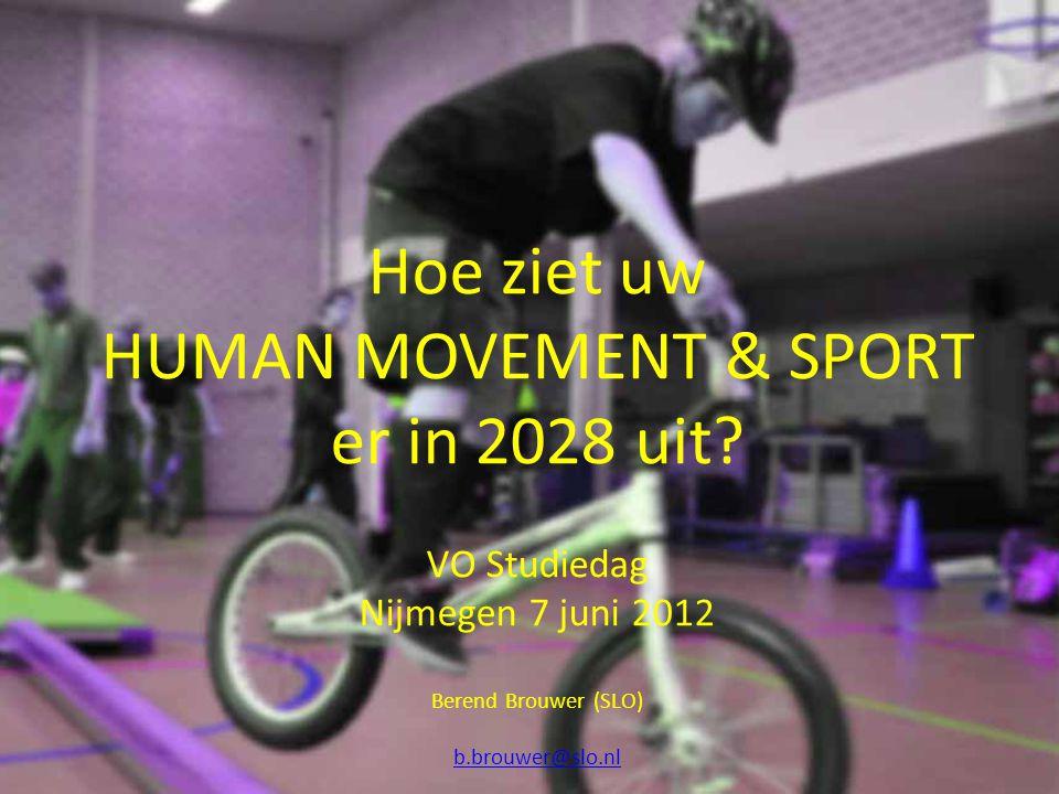 Hoe ziet uw HUMAN MOVEMENT & SPORT er in 2028 uit? VO Studiedag Nijmegen 7 juni 2012 Berend Brouwer (SLO) b.brouwer@slo.nl