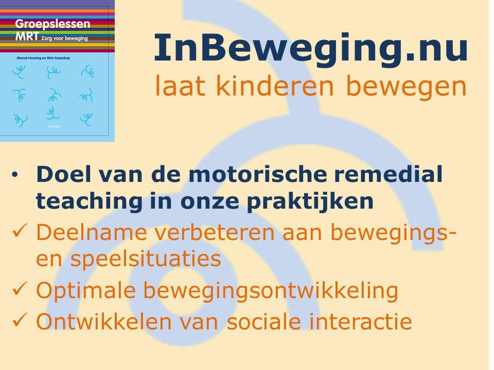 InBeweging.nu laat kinderen bewegen Doel van de motorische remedial teaching in onze praktijken Deelname verbeteren aan bewegings- en speelsituaties Optimale bewegingsontwikkeling Ontwikkelen van sociale interactie
