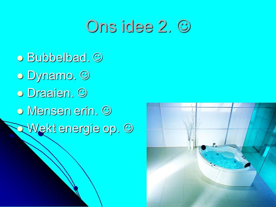 Ons idee 2. Ons idee 2. Bubbelbad. Bubbelbad. Dynamo. Dynamo. Draaien. Draaien. Mensen erin. Mensen erin. Wekt energie op. Wekt energie op.