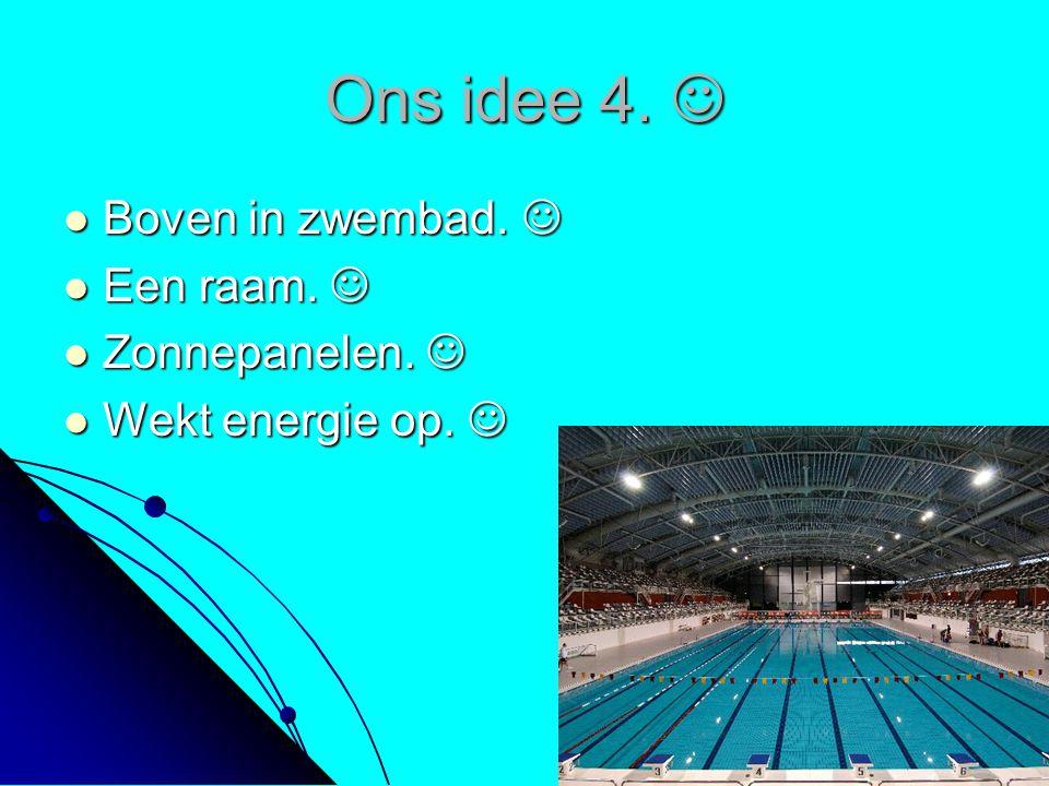 Ons idee 4. Ons idee 4. Boven in zwembad. Boven in zwembad. Een raam. Een raam. Zonnepanelen. Zonnepanelen. Wekt energie op. Wekt energie op.