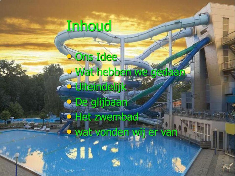 Inhoud Ons Idee Ons Idee Wat hebben we gedaan Wat hebben we gedaan Uiteindelijk Uiteindelijk De glijbaan De glijbaan Het zwembad Het zwembad wat vonden wij er van wat vonden wij er van