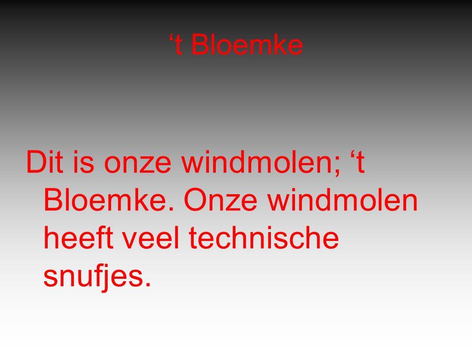 't Bloemke Dit is onze windmolen; 't Bloemke. Onze windmolen heeft veel technische snufjes.