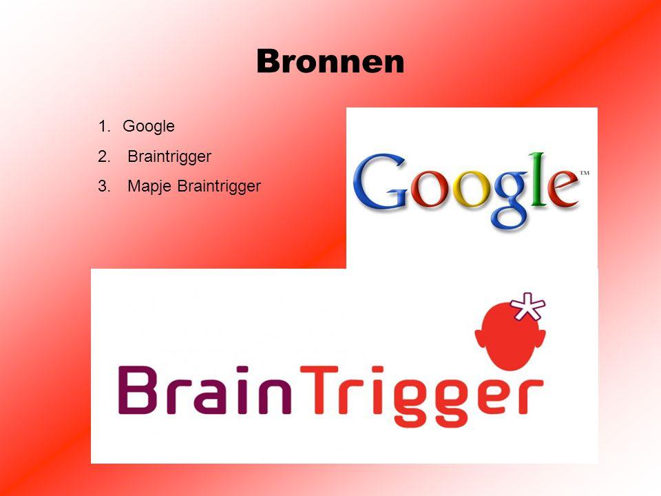 Bronnen 1.Google 2. Braintrigger 3. Mapje Braintrigger