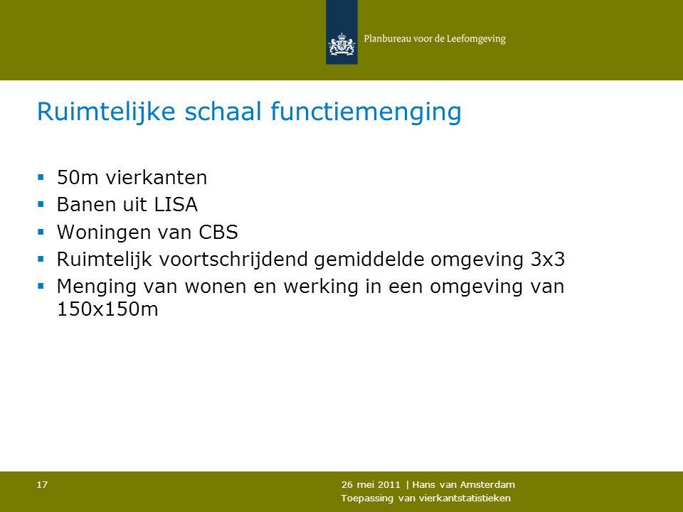 26 mei 2011 | Hans van Amsterdam Toepassing van vierkantstatistieken 17 Ruimtelijke schaal functiemenging  50m vierkanten  Banen uit LISA  Woningen