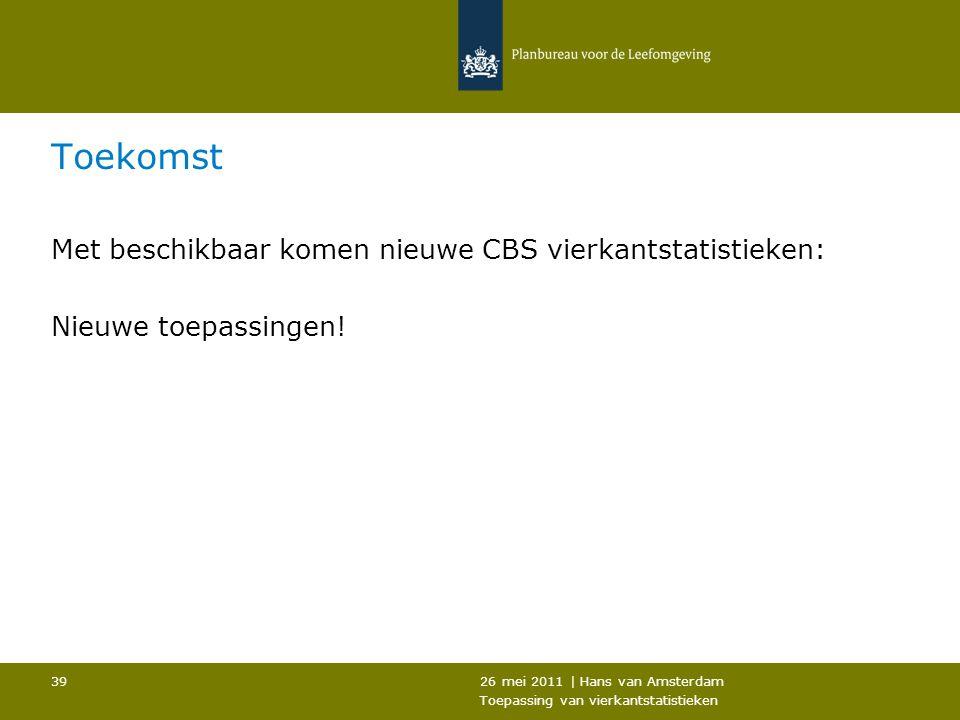 26 mei 2011 | Hans van Amsterdam Toepassing van vierkantstatistieken 39 Toekomst Met beschikbaar komen nieuwe CBS vierkantstatistieken: Nieuwe toepass