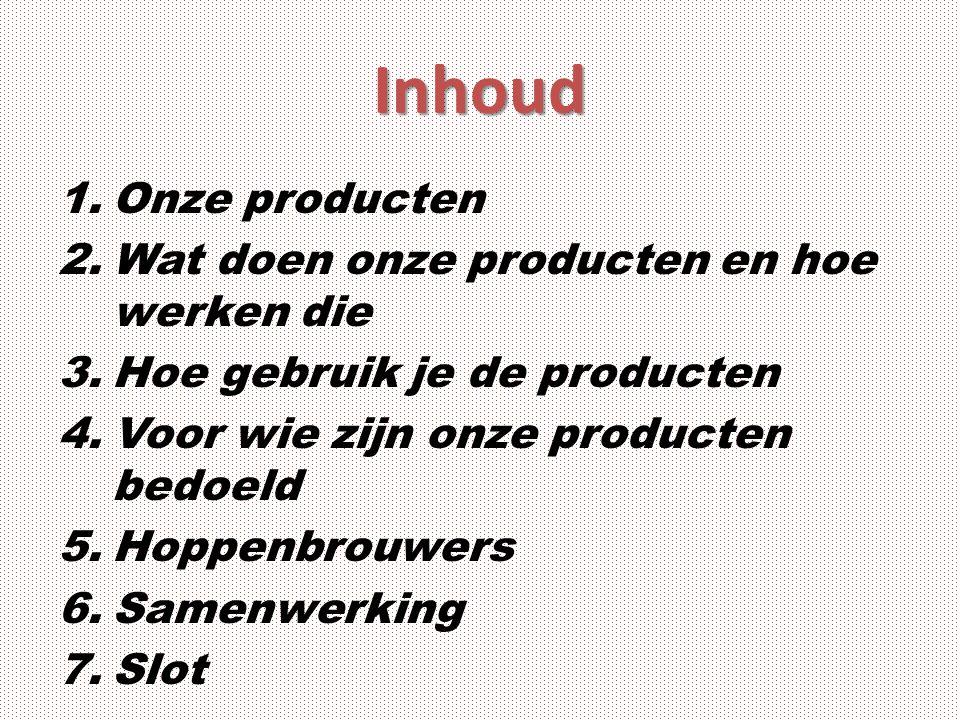 Inhoud 1.Onze producten 2.Wat doen onze producten en hoe werken die 3.Hoe gebruik je de producten 4.Voor wie zijn onze producten bedoeld 5.Hoppenbrouwers 6.Samenwerking 7.Slot