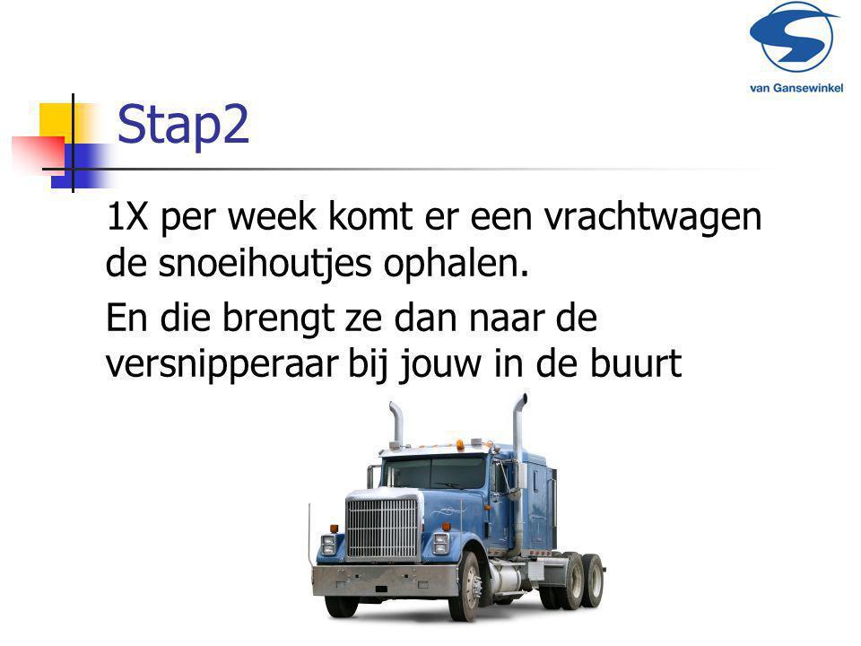 Stap2 1X per week komt er een vrachtwagen de snoeihoutjes ophalen. En die brengt ze dan naar de versnipperaar bij jouw in de buurt