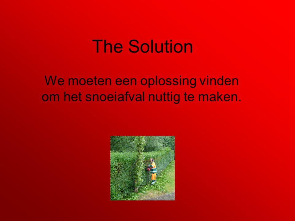 The Solution We moeten een oplossing vinden om het snoeiafval nuttig te maken.