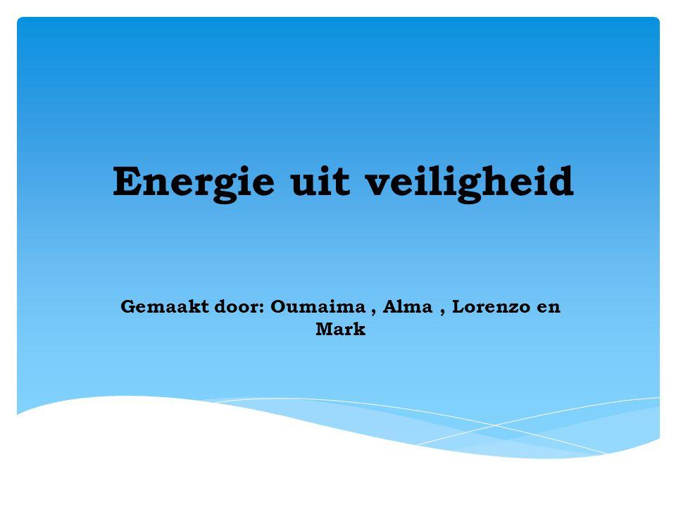 Energie uit veiligheid Gemaakt door: Oumaima, Alma, Lorenzo en Mark
