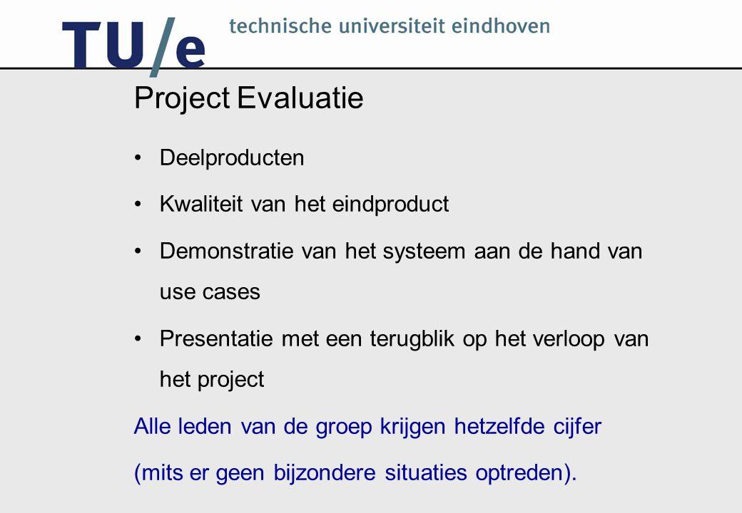 Project Evaluatie Deelproducten Kwaliteit van het eindproduct Demonstratie van het systeem aan de hand van use cases Presentatie met een terugblik op het verloop van het project Alle leden van de groep krijgen hetzelfde cijfer (mits er geen bijzondere situaties optreden).