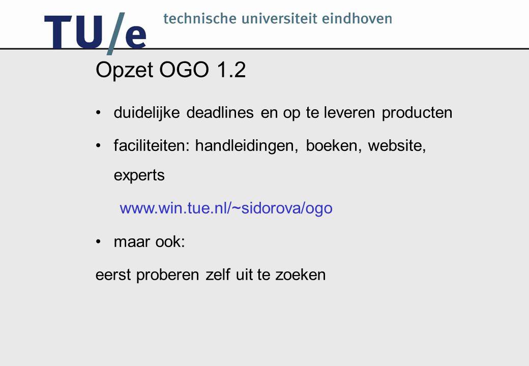 Opzet OGO 1.2 duidelijke deadlines en op te leveren producten faciliteiten: handleidingen, boeken, website, experts www.win.tue.nl/~sidorova/ogo maar ook: eerst proberen zelf uit te zoeken