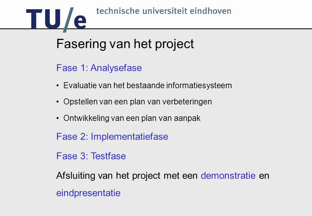 Fasering van het project Fase 1: Analysefase Evaluatie van het bestaande informatiesysteem Opstellen van een plan van verbeteringen Ontwikkeling van een plan van aanpak Fase 2: Implementatiefase Fase 3: Testfase Afsluiting van het project met een demonstratie en eindpresentatie