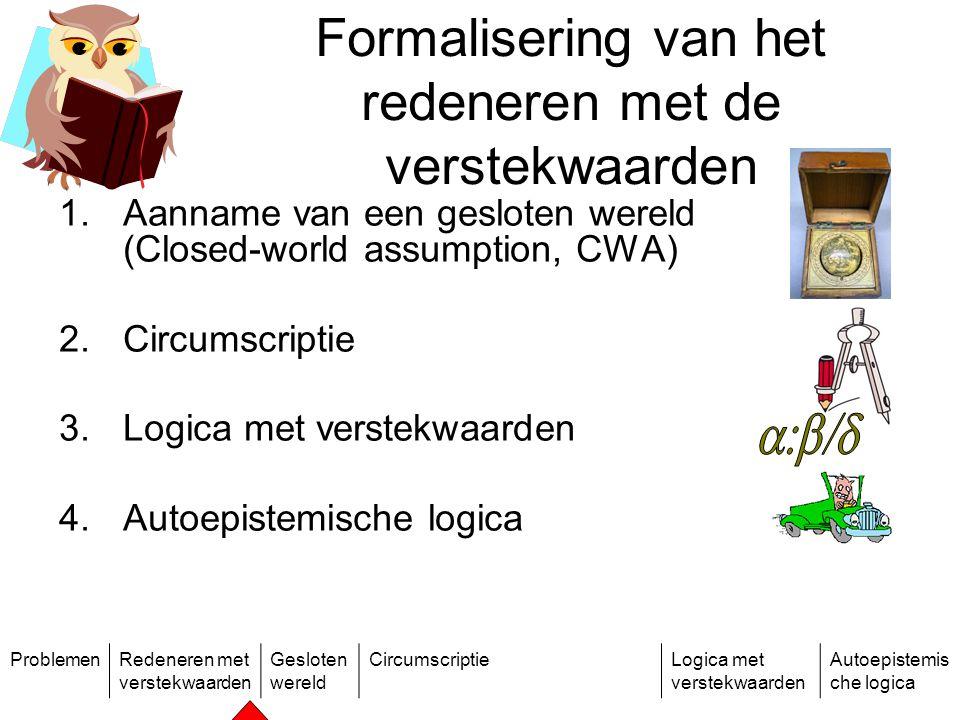 ProblemenRedeneren met verstekwaarden Gesloten wereld CircumscriptieLogica met verstekwaarden Autoepistemis che logica Formalisering van het redeneren met de verstekwaarden 1.Aanname van een gesloten wereld (Closed-world assumption, CWA) 2.Circumscriptie 3.Logica met verstekwaarden 4.Autoepistemische logica