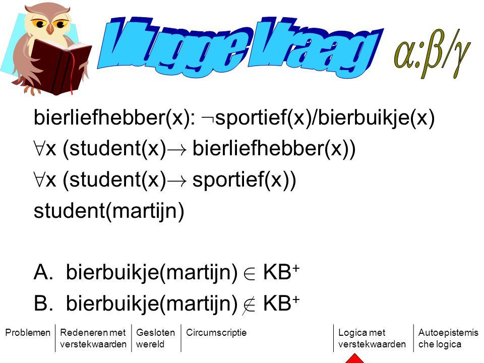 ProblemenRedeneren met verstekwaarden Gesloten wereld CircumscriptieLogica met verstekwaarden Autoepistemis che logica bierliefhebber(x): : sportief(x)/bierbuikje(x) 8 x (student(x) .