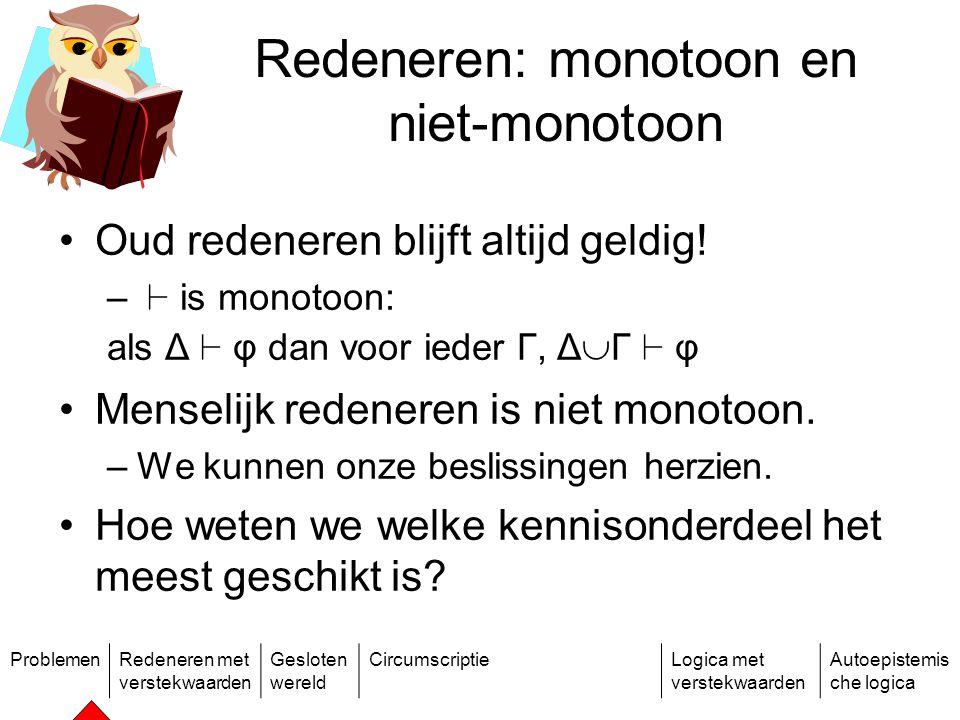 ProblemenRedeneren met verstekwaarden Gesloten wereld CircumscriptieLogica met verstekwaarden Autoepistemis che logica Redeneren: monotoon en niet-monotoon Oud redeneren blijft altijd geldig.