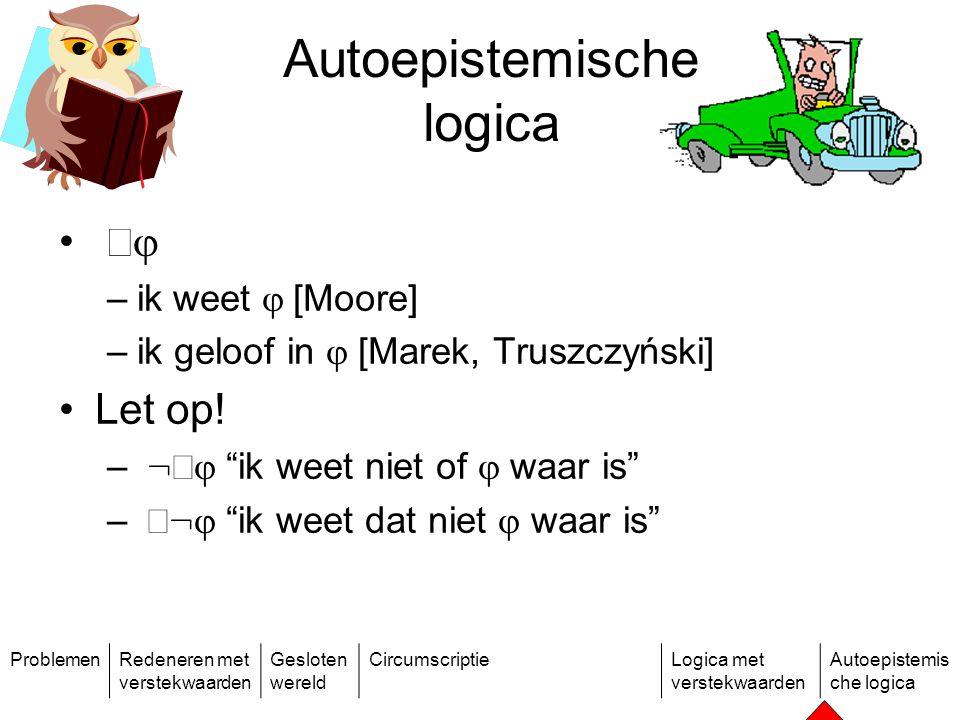 ProblemenRedeneren met verstekwaarden Gesloten wereld CircumscriptieLogica met verstekwaarden Autoepistemis che logica   –ik  weet  [Moore] –ik geloof in  [Marek, Truszczyński] Let op.