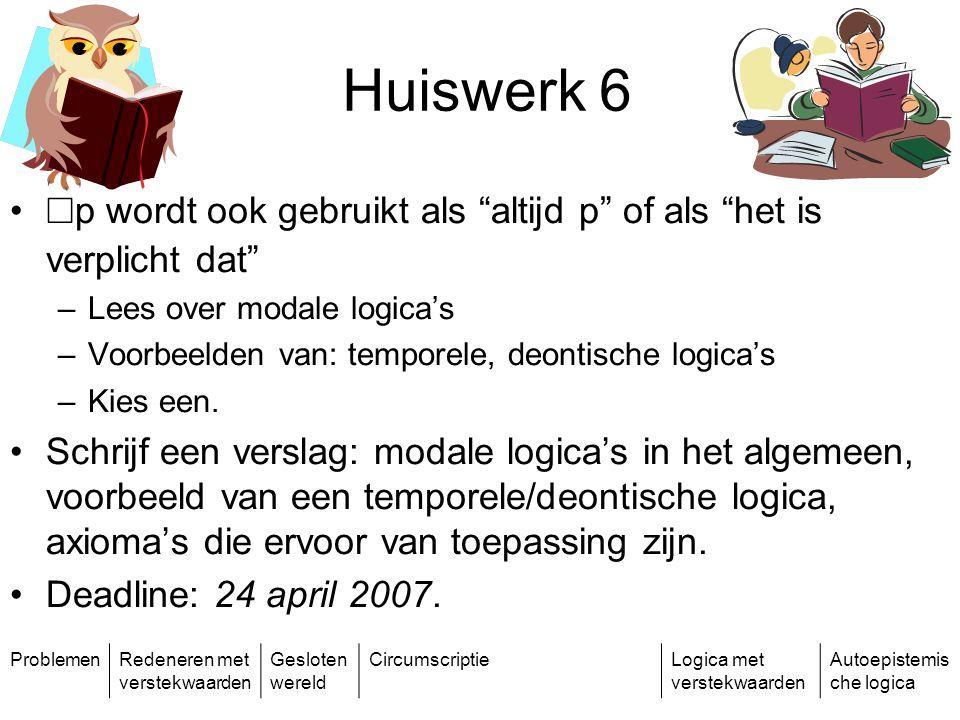 ProblemenRedeneren met verstekwaarden Gesloten wereld CircumscriptieLogica met verstekwaarden Autoepistemis che logica Huiswerk 6 ¤ p wordt ook gebruikt als altijd p of als het is verplicht dat –Lees over modale logica's –Voorbeelden van: temporele, deontische logica's –Kies een.