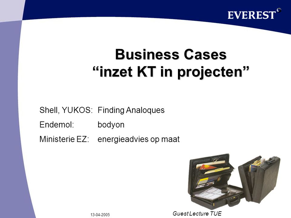 "13-04-2005 Guest Lecture TUE Business Cases ""inzet KT in projecten"" Shell, YUKOS:Finding Analoques Endemol:bodyon Ministerie EZ:energieadvies op maat"