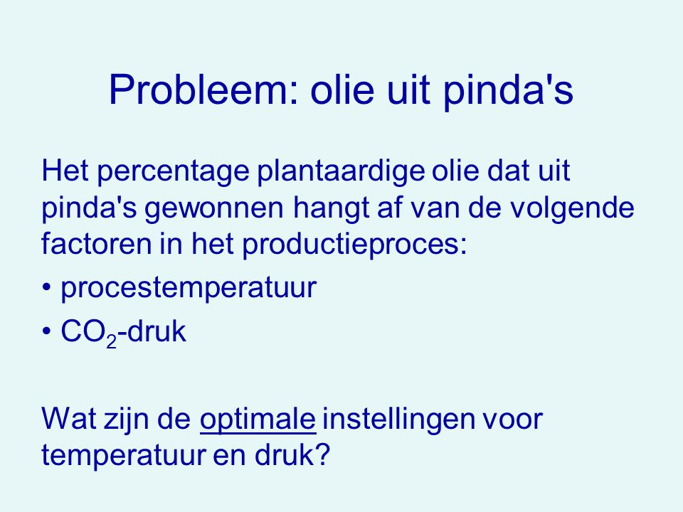 Probleem: olie uit pinda's Het percentage plantaardige olie dat uit pinda's gewonnen hangt af van de volgende factoren in het productieproces: procest