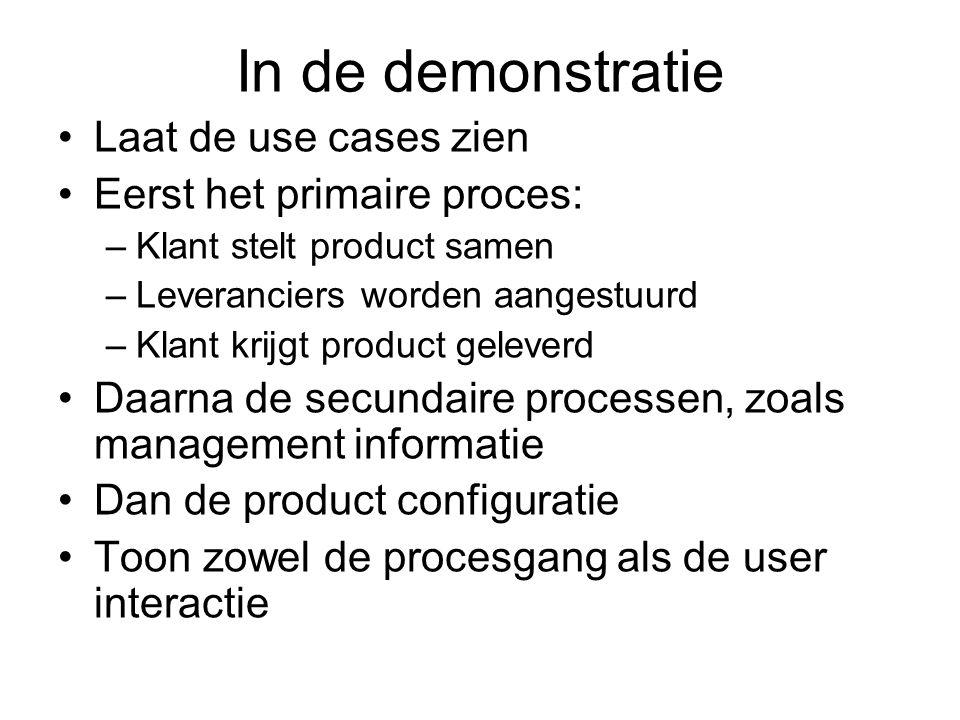 In de demonstratie Laat de use cases zien Eerst het primaire proces: –Klant stelt product samen –Leveranciers worden aangestuurd –Klant krijgt product
