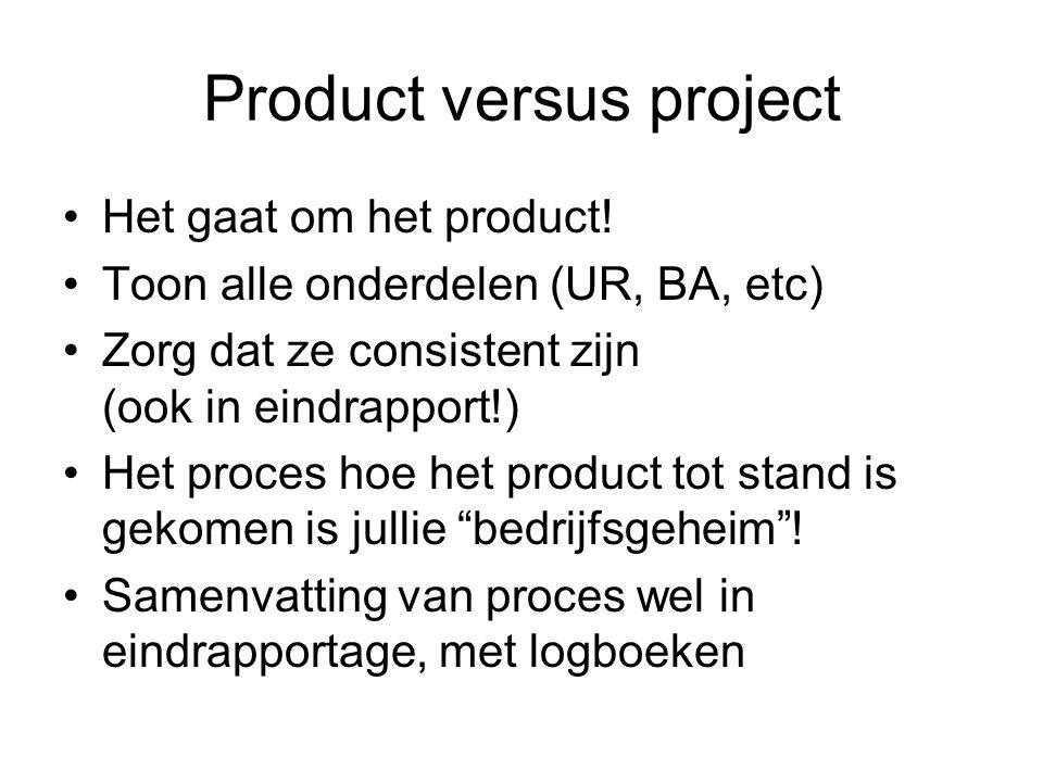 Product versus project Het gaat om het product! Toon alle onderdelen (UR, BA, etc) Zorg dat ze consistent zijn (ook in eindrapport!) Het proces hoe he