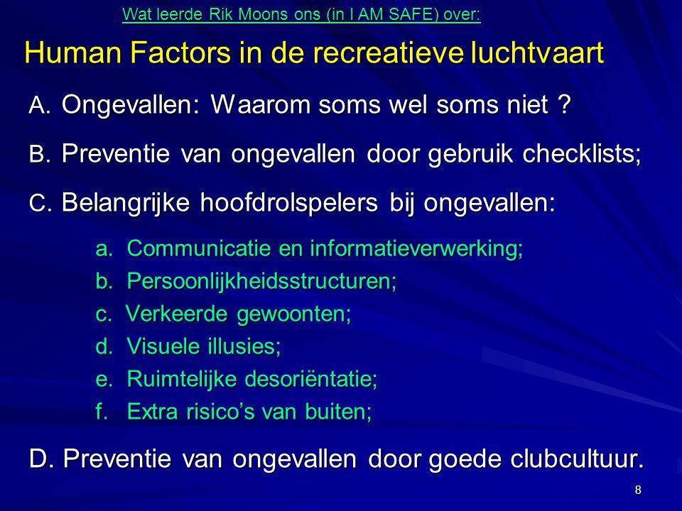 8 Human Factors in de recreatieve luchtvaart A. Ongevallen: Waarom soms wel soms niet ? B. Preventie van ongevallen door gebruik checklists; C. Belang