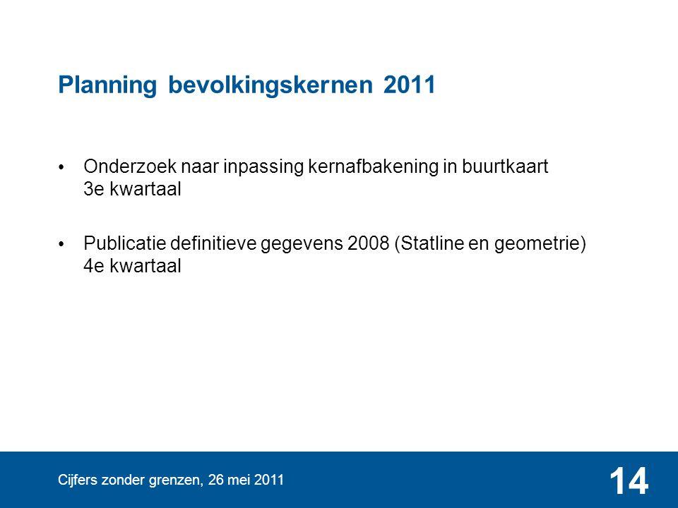 Cijfers zonder grenzen, 26 mei 2011 14 Planning bevolkingskernen 2011 Onderzoek naar inpassing kernafbakening in buurtkaart 3e kwartaal Publicatie def