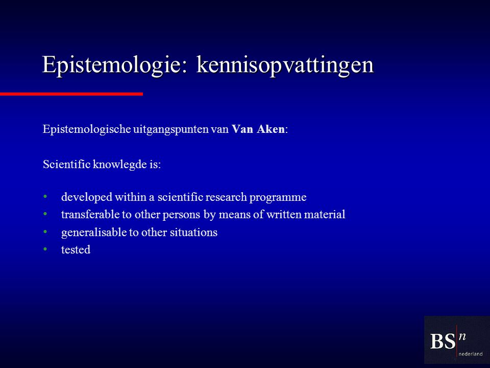 Epistemologie: kennisopvattingen Epistemologische uitgangspunten van Van Aken: Scientific knowlegde is: developed within a scientific research programme transferable to other persons by means of written material generalisable to other situations tested