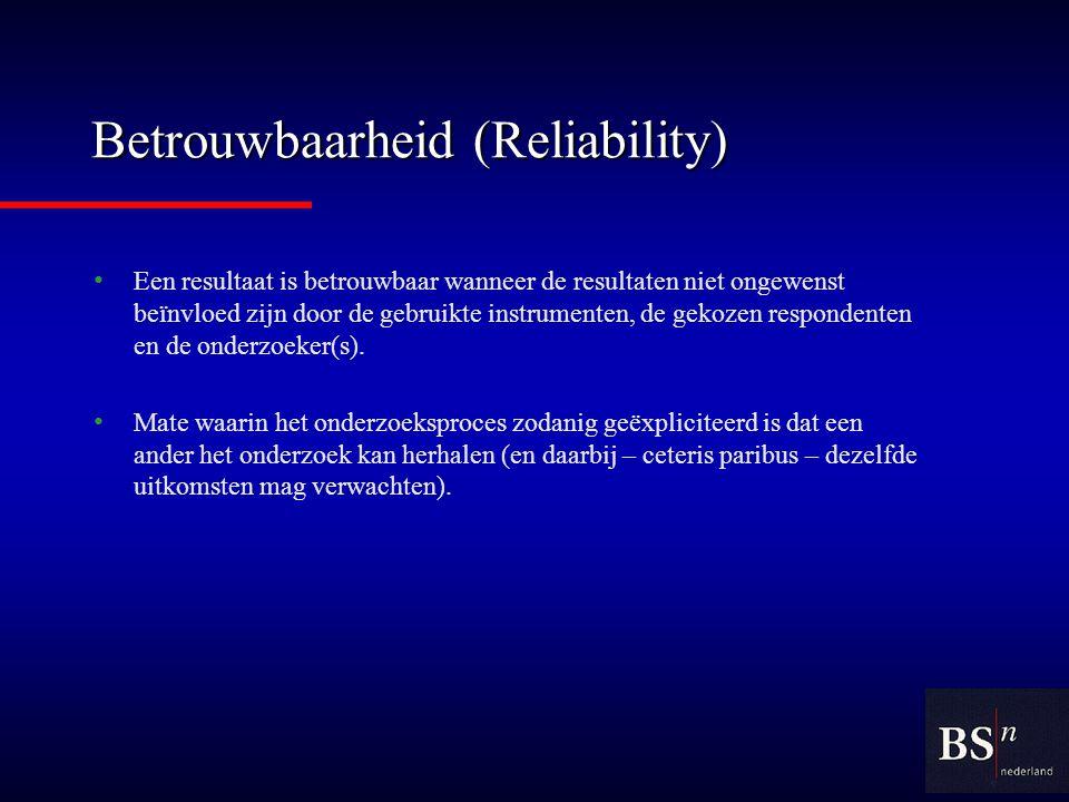 Betrouwbaarheid (Reliability) Een resultaat is betrouwbaar wanneer de resultaten niet ongewenst beïnvloed zijn door de gebruikte instrumenten, de gekozen respondenten en de onderzoeker(s).
